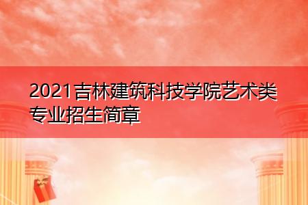 2021吉林建筑科技学院艺术类专业招生简章