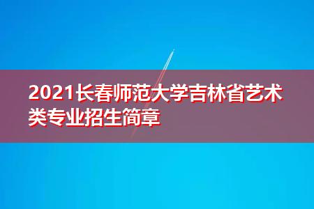 2021长春师范大学吉林省艺术类专业招生简章