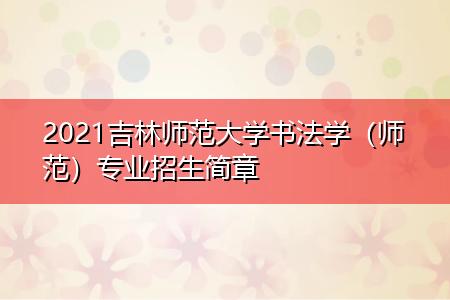 2021吉林师范大学书法学(师范)专业招生简章