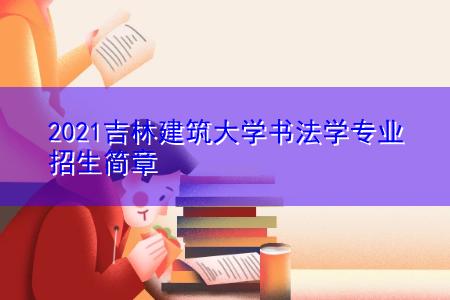 2021吉林建筑大学书法学专业招生简章