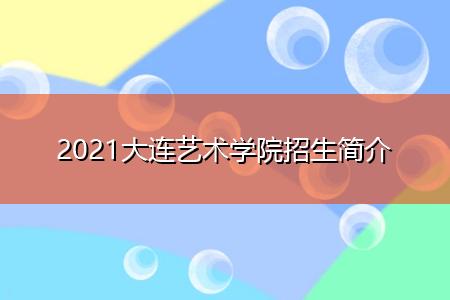2021大连艺术学院招生简介