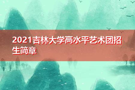 2021吉林大学高水平艺术团招生简章