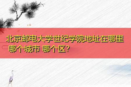 北京邮电大学世纪学院地址在哪里 哪个城市 哪个区?