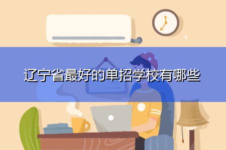 辽宁省最好的单招学校有哪些
