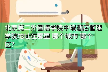 北京第二外国语学院中瑞酒店管理学院地址在哪里 哪个城市 哪个区?