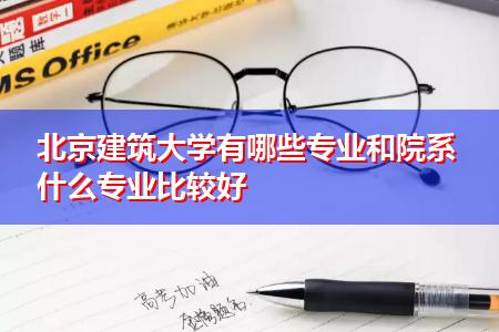 北京建筑大学有哪些专业和院系 什么专业比较好