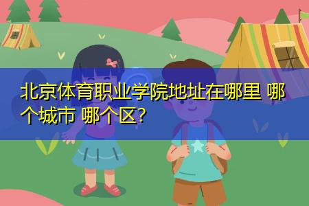 北京体育职业学院地址在哪里 哪个城市 哪个区?