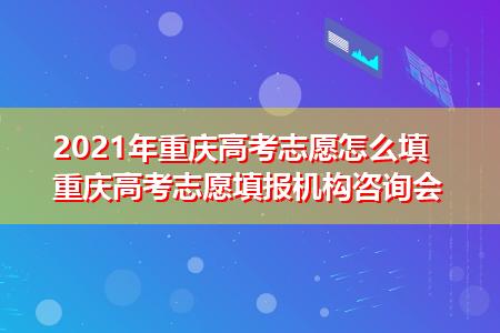 2021年重庆高考志愿怎么填 重庆高考志愿填报机构咨询会