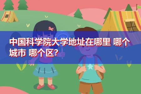 中国科学院大学地址在哪里 哪个城市 哪个区?