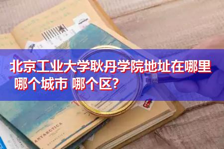 北京工业大学耿丹学院地址在哪里 哪个城市 哪个区?