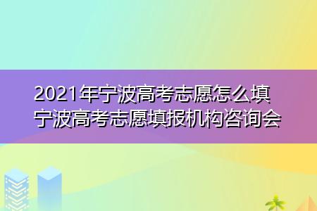 2021年宁波高考志愿怎么填 宁波高考志愿填报机构咨询会