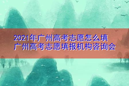 2021年广州高考志愿怎么填 广州高考志愿填报机构咨询会