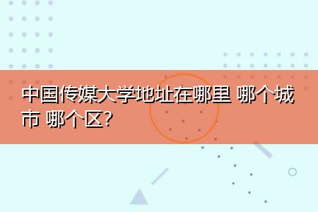 中国传媒大学地址在哪里 哪个城市 哪个区?