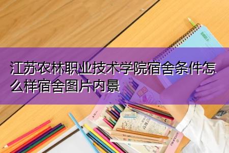 江苏农林职业技术学院宿舍条件怎么样宿舍图片内景