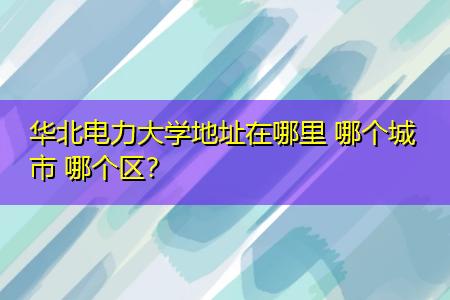 华北电力大学地址在哪里 哪个城市 哪个区?