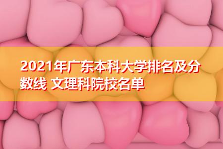 2021年广东本科大学排名及分数线 文理科院校名单