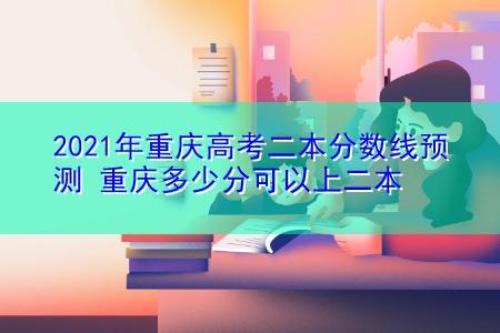 2021年重庆高考二本分数线预测 重庆多少分可以上二本