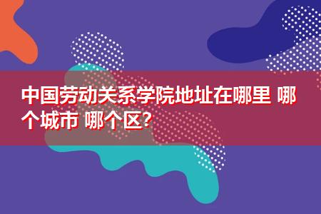中国劳动关系学院地址在哪里 哪个城市 哪个区?