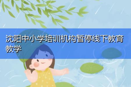 沈阳中小学培训机构暂停线下教育教学