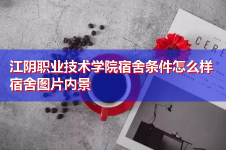 江阴职业技术学院宿舍条件怎么样宿舍图片内景