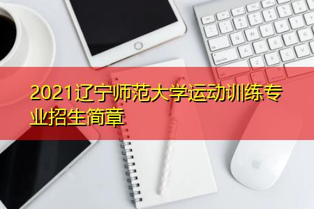 2021辽宁师范大学运动训练专业招生简章