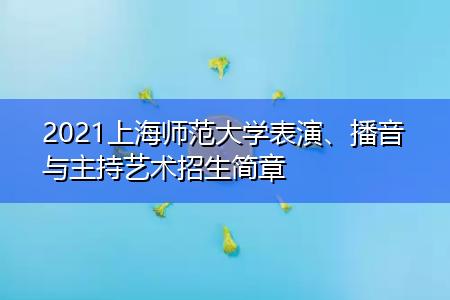 2021上海师范大学表演、播音与主持艺术招生简章