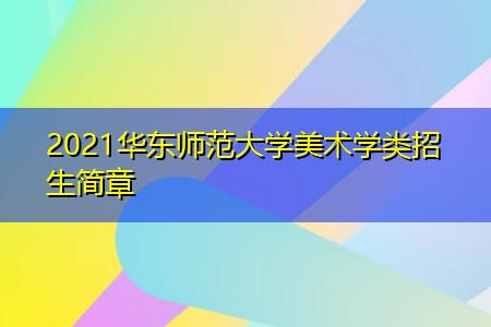 2021华东师范大学美术学类招生简章