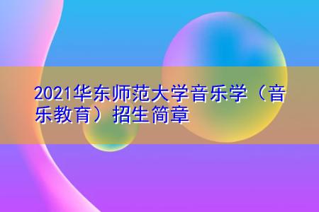 2021华东师范大学音乐学(音乐教育)招生简章