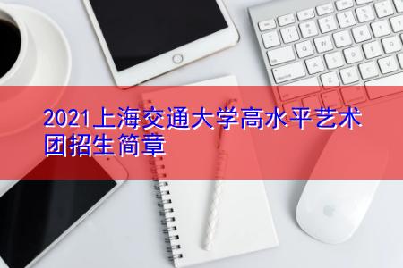 2021上海交通大学高水平艺术团招生简章