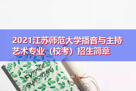 2021江苏师范大学播音与主持艺术专业(校考)招生简章