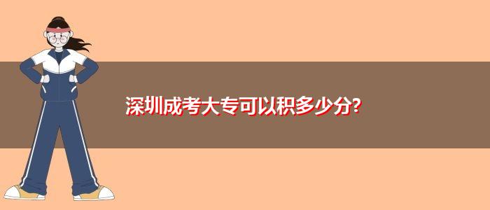 深圳成考大专可以积多少分?