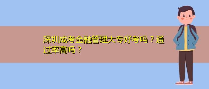 深圳成考金融管理大专好考吗?通过率高吗?
