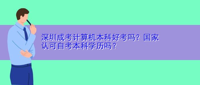 深圳成考计算机本科好考吗?国家认可自考本科学历吗?