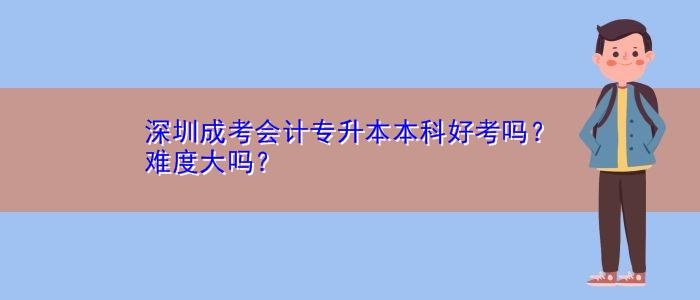 深圳成考会计专升本本科好考吗?难度大吗?