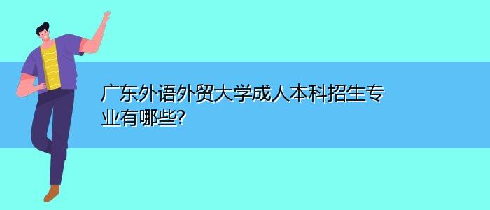 广东外语外贸大学成人本科招生专业有哪些?