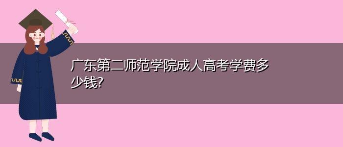 广东第二师范学院成人高考学费多少钱?