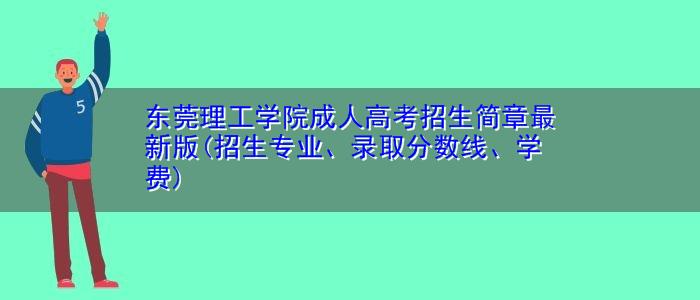 东莞理工学院成人高考招生简章最新版(招生专业、录取分数线、学费)