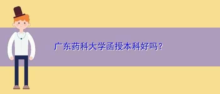 广东药科大学函授本科好吗?
