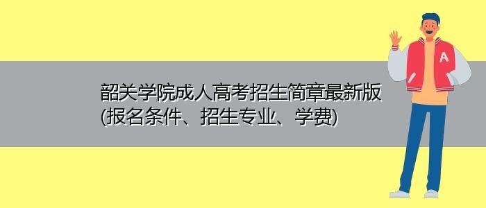 韶关学院成人高考招生简章最新版(报名条件、招生专业、学费)