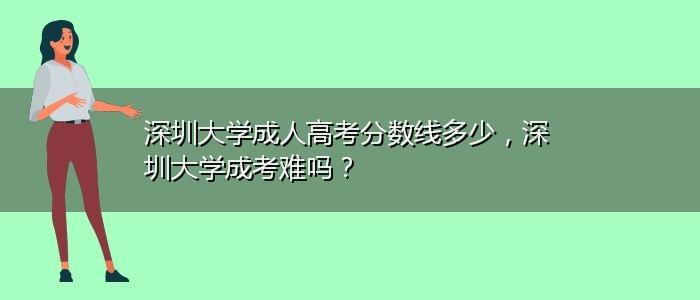 深圳大学成人高考分数线多少,深圳大学成考难吗?