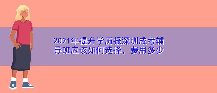 2021年提升学历报深圳成考辅导班应该如何选择,费用多少