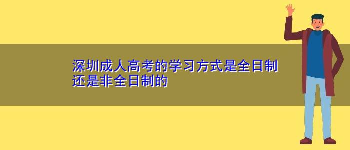 深圳成人高考的学习方式是全日制还是非全日制的