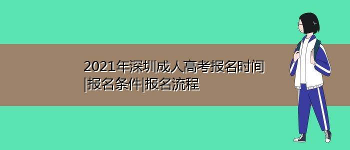 2021年深圳成人高考报名时间|报名条件|报名流程
