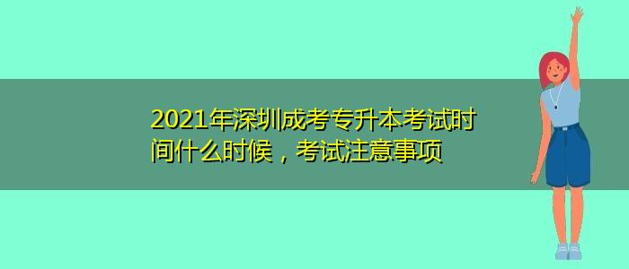 2021年深圳成考专升本考试时间什么时候,考试注意事项