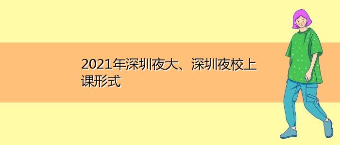2021年深圳夜大、深圳夜校上课形式