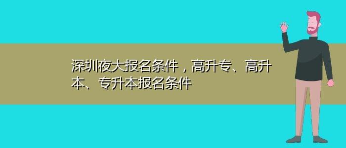 深圳夜大报名条件,高升专、高升本、专升本报名条件