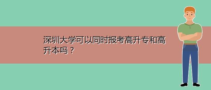 深圳大学可以同时报考高升专和高升本吗?
