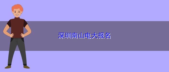 深圳南山电大报名