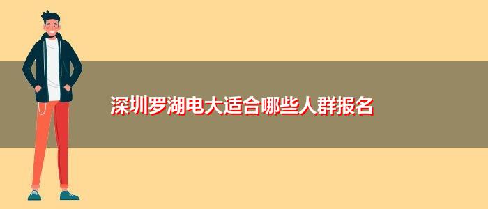 深圳罗湖电大适合哪些人群报名