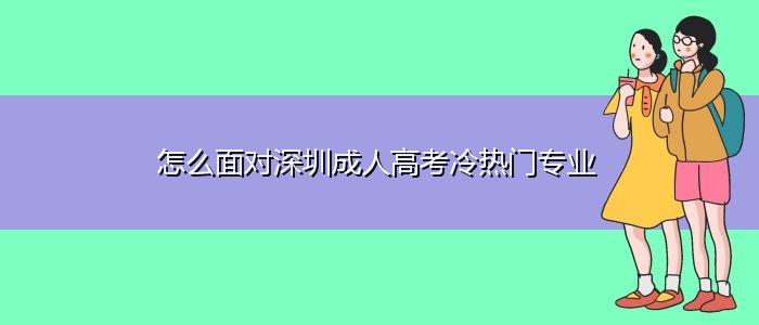 怎么面对深圳成人高考冷热门专业